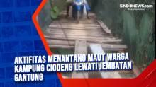 Aktifitas Menantang Maut Warga Kampung Ciodeng Lewati Jembatan Gantung