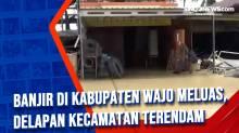 Banjir di Kabupaten Wajo Meluas, Delapan Kecamatan Terendam