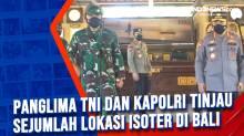 Panglima TNI dan Kapolri Tinjau Sejumlah Lokasi Isoter di Bali