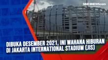Dibuka Desember 2021, Ini Wahana Hiburan di Jakarta International Stadium (JIS)
