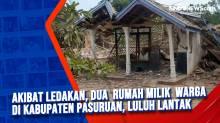 Akibat Ledakan, Dua Rumah Milik Warga di Kabupaten Pasuruan, Luluh Lantak