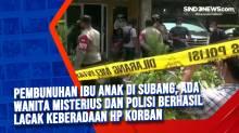 Pembunuhan Ibu Anak di Subang, Ada Wanita Misterius dan Polisi Berhasil Lacak Keberadaan HP Korban