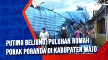Puting Beliung, Puluhan Rumah Porak Poranda di Kabupaten Wajo