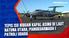 Tepis Isu Ribuan Kapal Asing di Laut Natuna Utara, Pangkoarmada I Patroli Udara