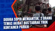 Diduga Sopir Mengantuk, 2 Orang Tewas Akibat Bus Tabrak Truk Kontainer Parkir