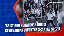 Cristiano Ronaldo Hadir di Kemenangan Juventus 3-2 Atas Spezia