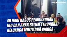 40 Hari Kasus Pembunuhan Ibu dan Anak Belum Terungkap, Keluarga Minta Doa Warga