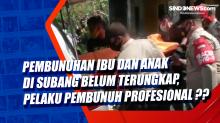 Pembunuhan Ibu dan Anak di Subang Belum Terungkap, Pelaku Pembunuh Profesional ??