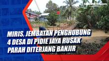Miris, Jembatan Penghubung 4 Desa di Pidie Jaya Rusak Parah Diterjang Banjir
