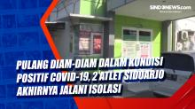 Pulang Diam-diam Dalam Kondisi Positif Covid-19, 2 Atlet Sidoarjo Akhirnya Jalani Isolasi