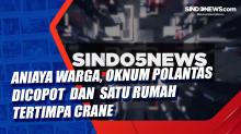 Aniaya Warga, Oknum Polantas Dicopot dan Satu Rumah Tertimpa Crane