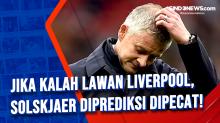 Jika Kalah Lawan Liverpool, Solskjaer Diprediksi Dipecat!